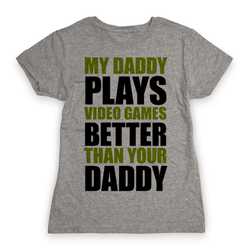 My Daddy Plays Video Games Better Than Your Daddy Womens T-Shirt