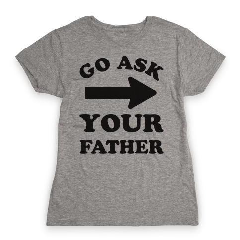 Go Ask Your Father Womens T-Shirt
