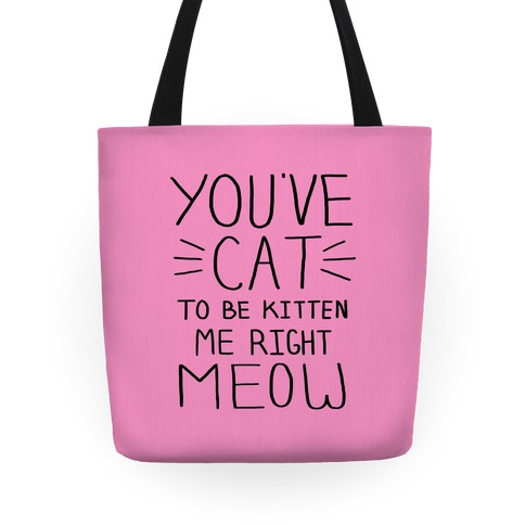 You've Cat to be Kitten Me Right Meow Tote