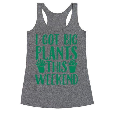 I Got Big Plants This Weekend Racerback Tank Top