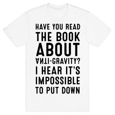 Have You Read The Book About Anti-Gravity? I Hear It's Impossible To Put Down Mens T-Shirt