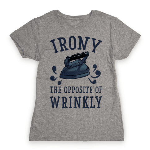 Irony, the Opposite of Wrinkly Womens T-Shirt