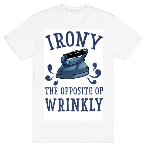 Irony, the Opposite of Wrinkly T-Shirt