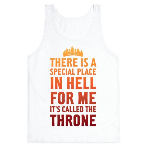 There Is A Special Place In Hell For Me It's Called The Throne Tank Top