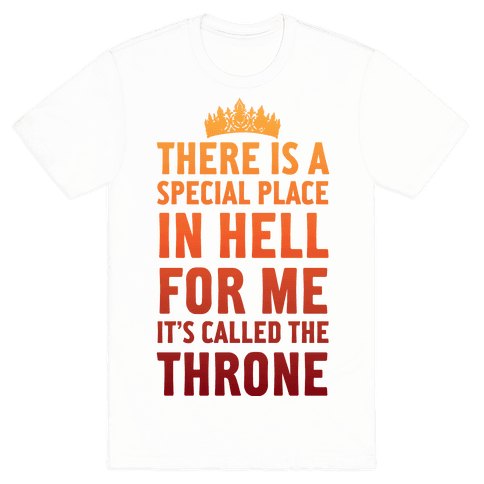 There Is A Special Place In Hell For Me It's Called The Throne Mens T-Shirt