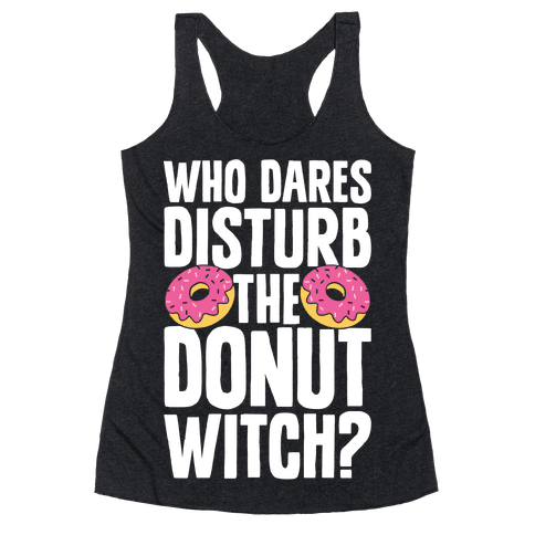 Who Dares Disturb The Donut Witch? Racerback Tank Top