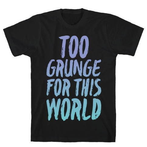 Too Grunge For This World T-Shirt