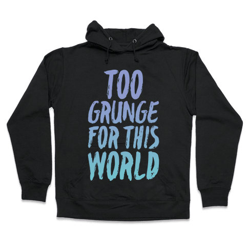 Too Grunge For This World Hooded Sweatshirt