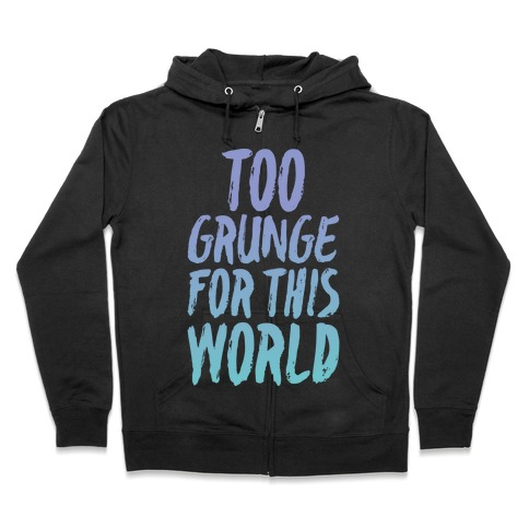 Too Grunge For This World Zip Hoodie