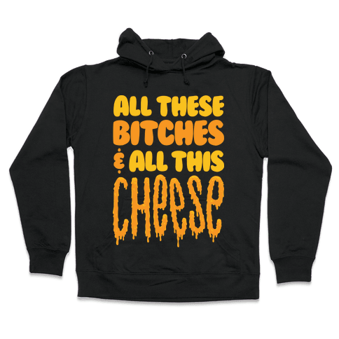 All These Bitches & All This Cheese Hooded Sweatshirt