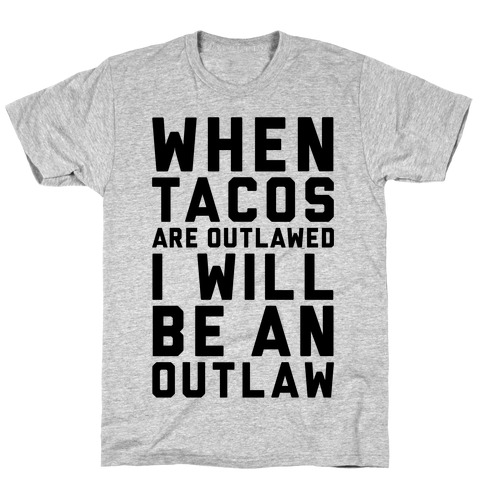 When Tacos Are Outlawed I Will Be An Outlaw T-Shirt