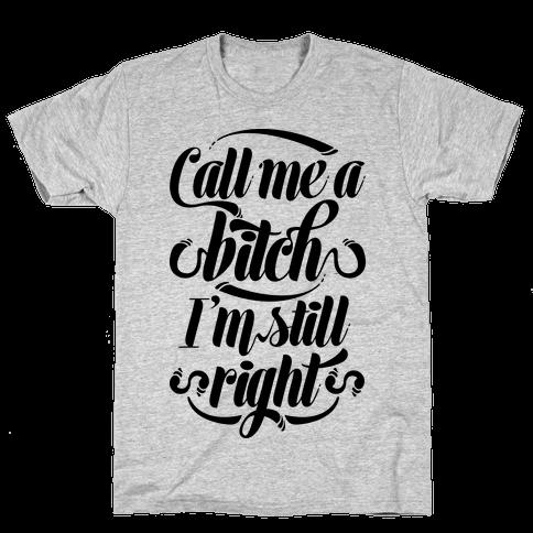 Call Me A Bitch I'm Still Right Mens T-Shirt