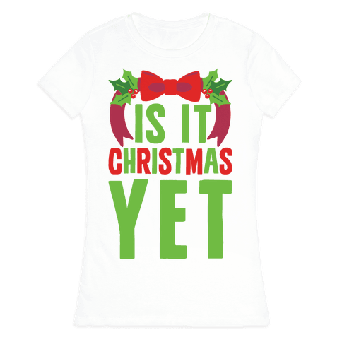 Is It Christmas Yet? Womens T-Shirt