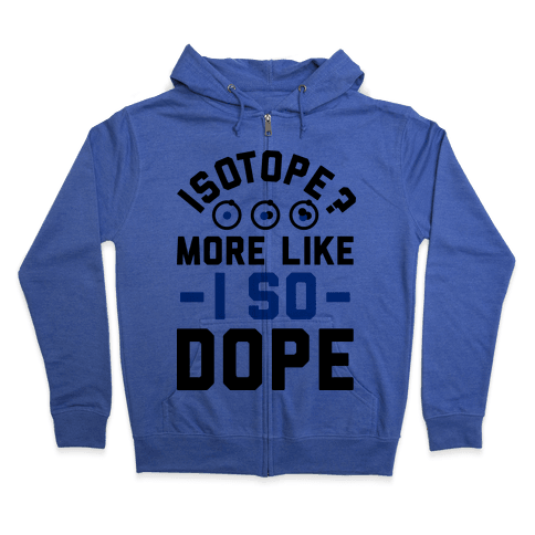 Isotope? More Like I So DOPE Zip Hoodie