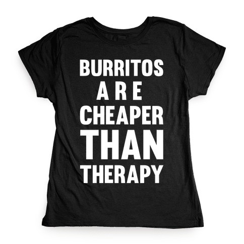 Burritos Are Cheaper Than Therapy Womens T-Shirt