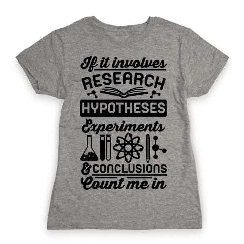 If It Involves Research, Hypotheses, Experiments, & Conclusions - Count Me In Womens T-Shirt