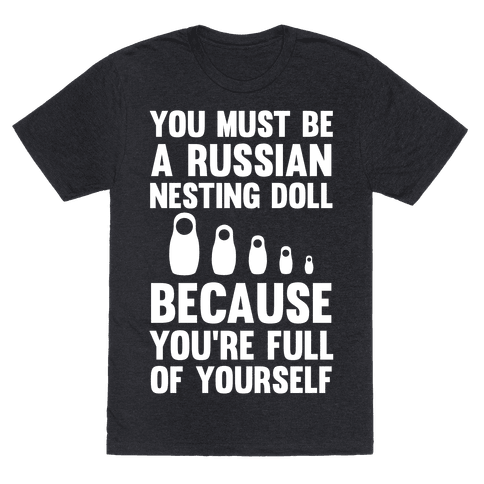 You Must Be A Russian Nesting Doll Because You're Full Of Yourself