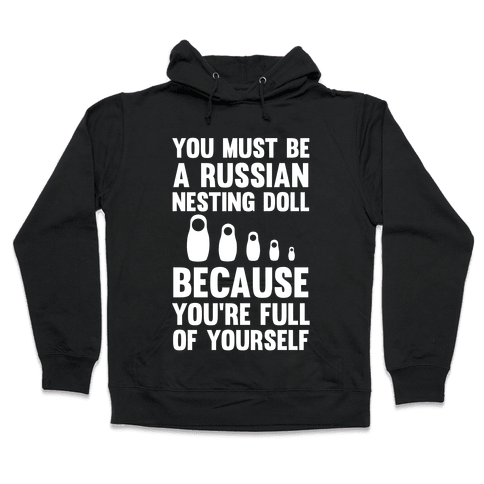 You Must Be A Russian Nesting Doll Because You're Full Of Yourself Hooded Sweatshirt
