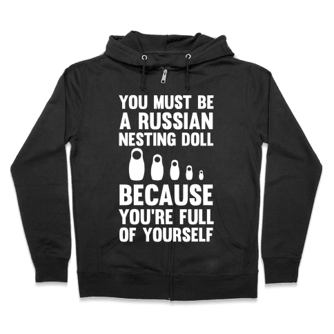 You Must Be A Russian Nesting Doll Because You're Full Of Yourself Zip Hoodie