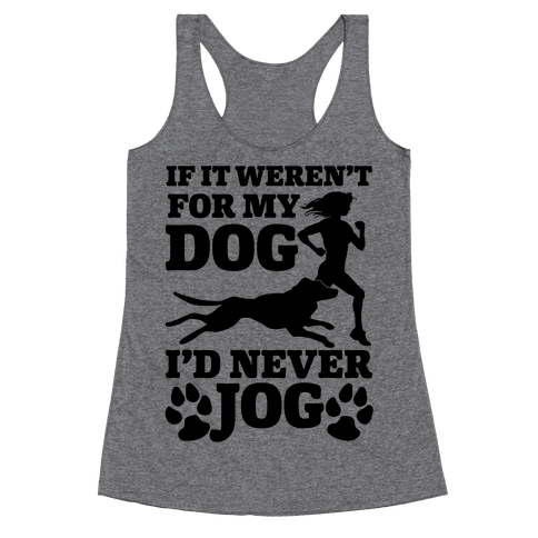 If It Weren't For My Dog I'd Never Jog Racerback Tank Top