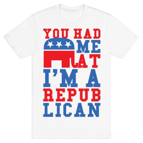You Had Me At I'm A Republican T-Shirt