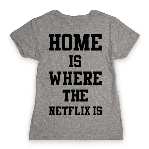 Home is Where the Netflix is Womens T-Shirt