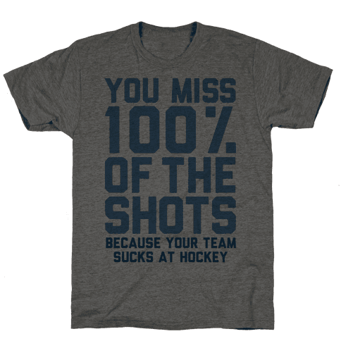 You Miss I00% of the Shots Because Your Team Sucks At Hockey