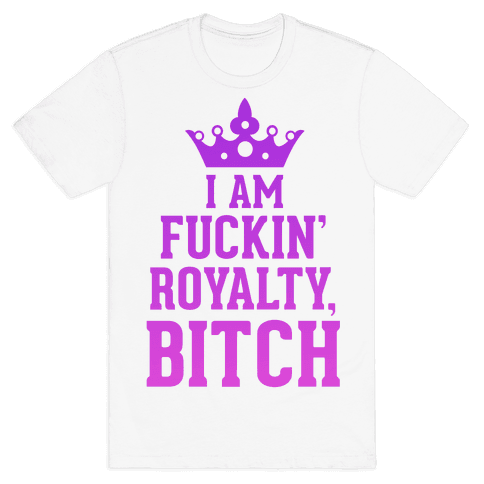I'm F***in' Royalty, Bitch!  Mens T-Shirt