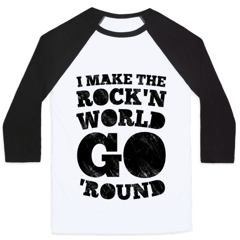 I Make The Rock'n World Go Round Baseball Tee
