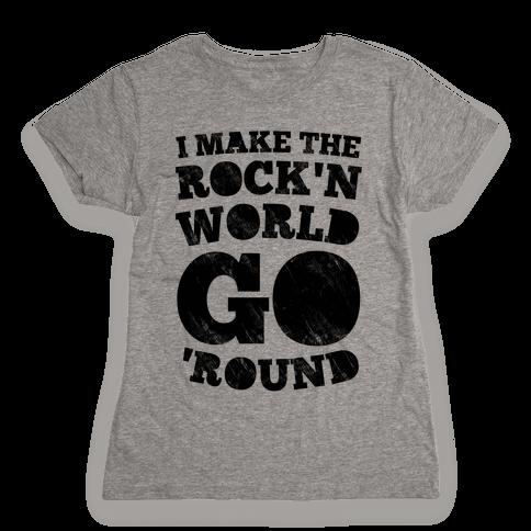 I Make The Rock'n World Go Round Womens T-Shirt