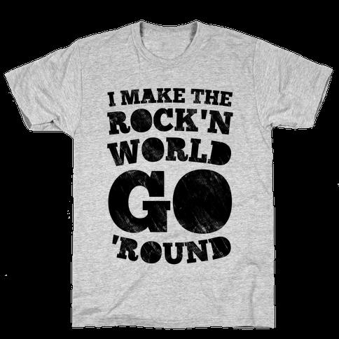 I Make The Rock'n World Go Round Mens/Unisex T-Shirt