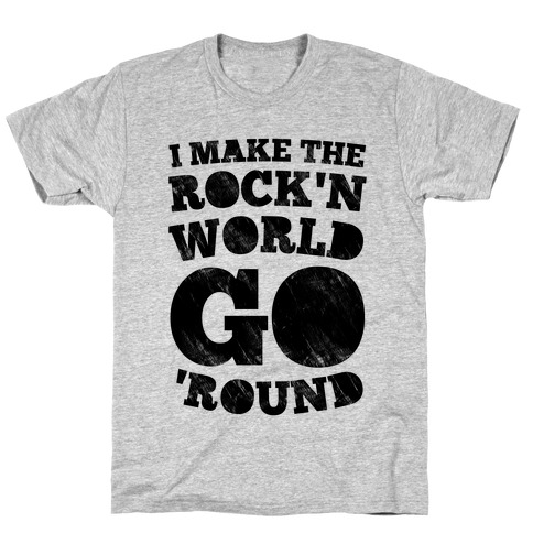 I Make The Rock'n World Go Round T-Shirt