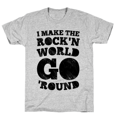 I Make The Rock'n World Go Round Mens T-Shirt
