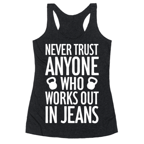 Never Trust Anyone Who Works Out In Jeans Racerback Tank Top