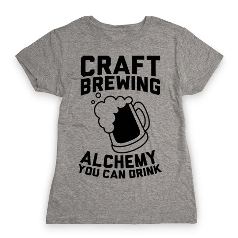 Craft Brewing: Alchemy You Can Drink Womens T-Shirt