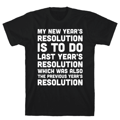 My New Year's Resolution Is To Do Last Year's Resolution Which Was Also The Previous Year's Resolution Mens T-Shirt