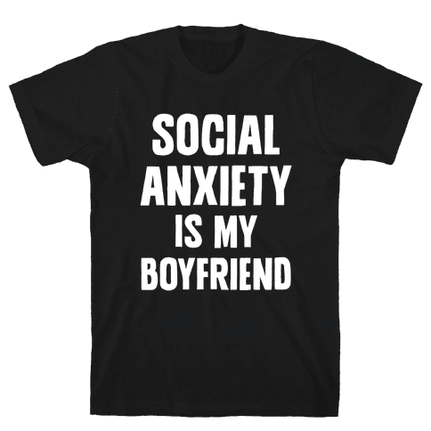 Social Anxiety is my Boyfriend Mens T-Shirt