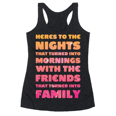Here's To The Nights That Turned Into Mornings With The Friends That Turned Into Family Racerback Tank Top