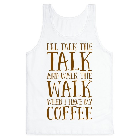 I'll Talk the Talk and Walk the Walk When I Have My Coffee Tank Top