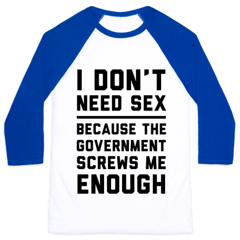 I Don't Need Sex. Because The Government Screws Me Enough Baseball Tee