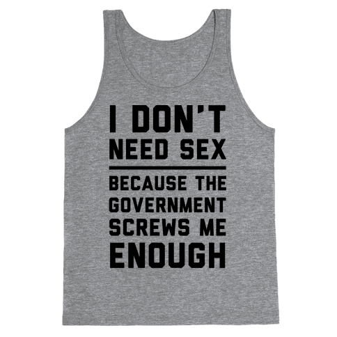 I Don't Need Sex. Because The Government Screws Me Enough Tank Top