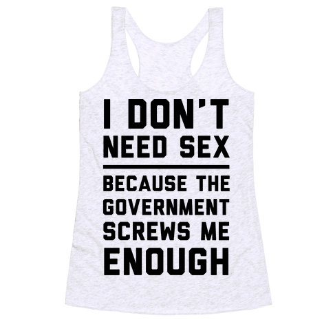 I Don't Need Sex. Because The Government Screws Me Enough Racerback Tank Top
