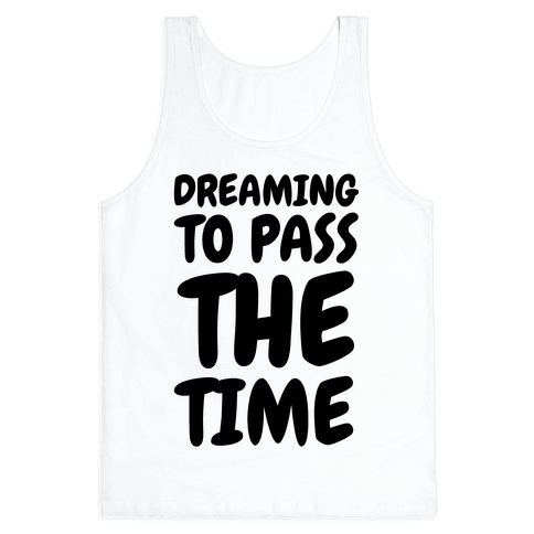 Dreaming To Pass The Time Tank Top
