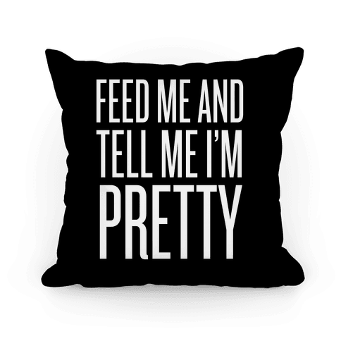 Feed Me And Tell Me I'm Pretty Pillow