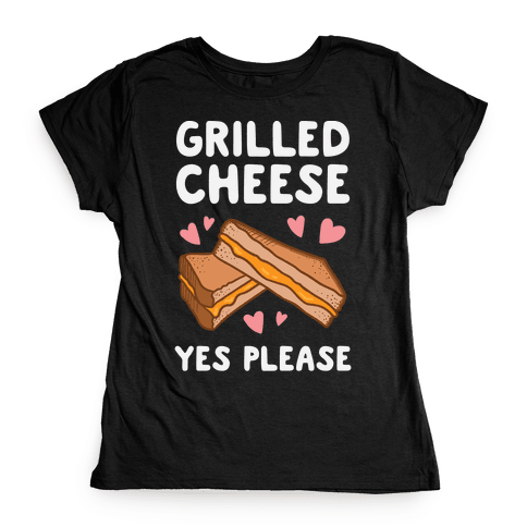 Grilled Cheese? Yes Please Womens T-Shirt
