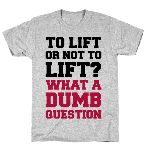 To Lift Or Not To Lift? What A Dumb Question Mens T-Shirt