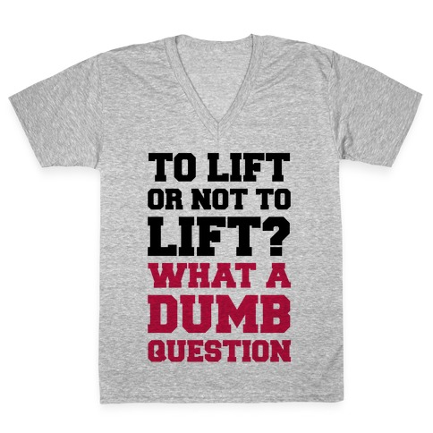 To Lift Or Not To Lift? What A Dumb Question V-Neck Tee Shirt