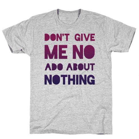 Don't Give Me No Ado About Nothing Mens T-Shirt