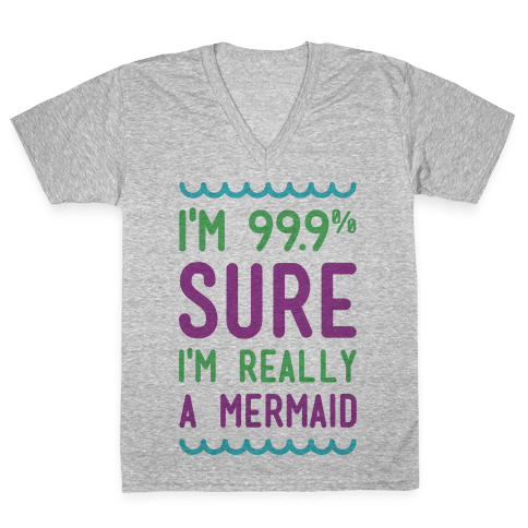 I'm 99 Sure I'm Really a Mermaid V-Neck Tee Shirt