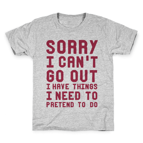 Sorry I Can't Go Out I Have Things I Need to Pretend to Do Kids T-Shirt